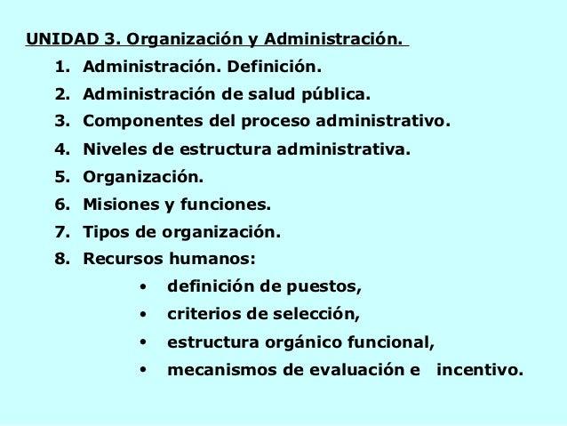 UNIDAD 3. Organización y Administración.   1. Administración. Definición.   2. Administración de salud pública.   3. Compo...