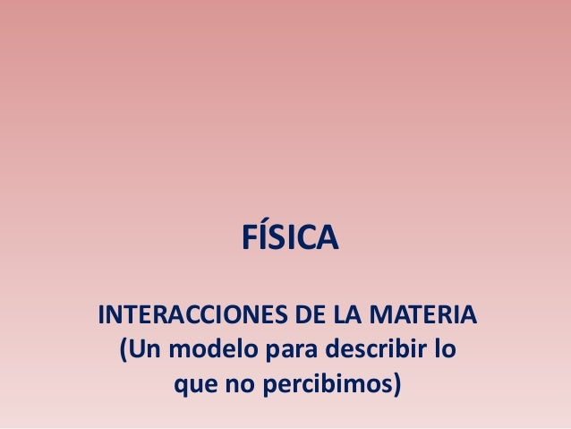 FÍSICA INTERACCIONES DE LA MATERIA (Un modelo para describir lo que no percibimos)