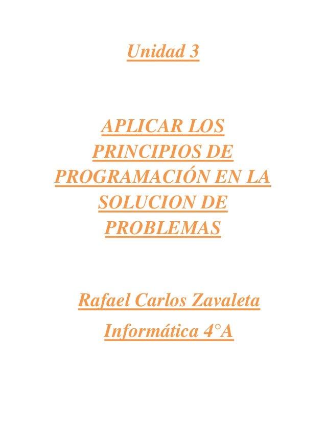 Unidad 3APLICAR LOSPRINCIPIOS DEPROGRAMACIÓN EN LASOLUCION DEPROBLEMASRafael Carlos ZavaletaInformática 4°A