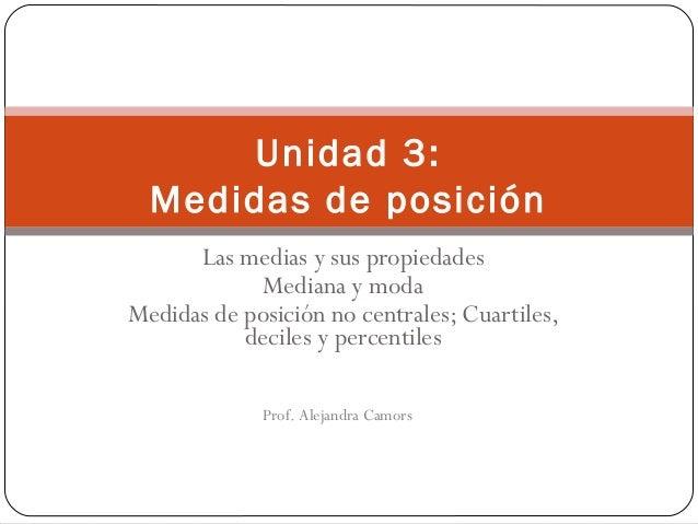 Unidad 3: Medidas de posición Las medias y sus propiedades Mediana y moda Medidas de posición no centrales; Cuartiles, dec...