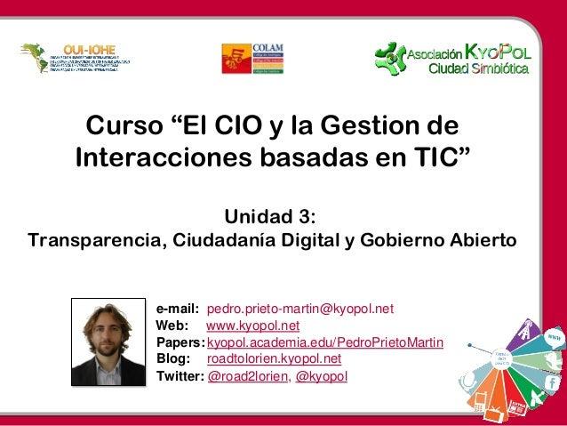 """Twitter: @road2lorien, @kyopol Curso """"El CIO y la Gestion de Interacciones basadas en TIC"""" Unidad 3: Transparencia, Ciudad..."""