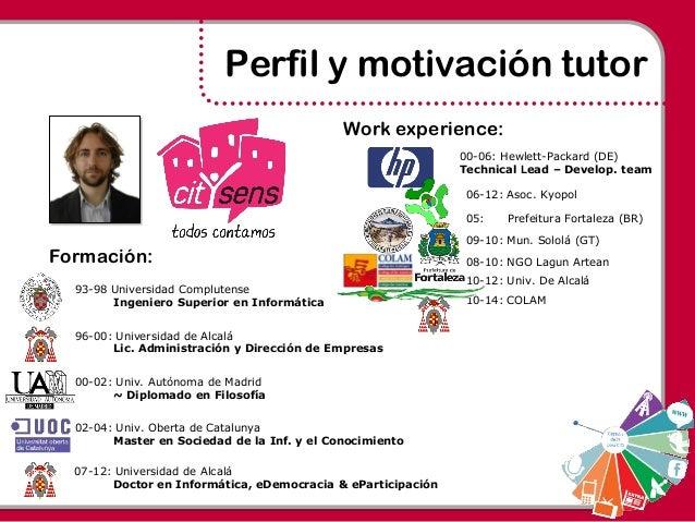 Perfil y motivación tutor 93-98 Universidad Complutense Ingeniero Superior en Informática 96-00: Universidad de Alcalá Lic...