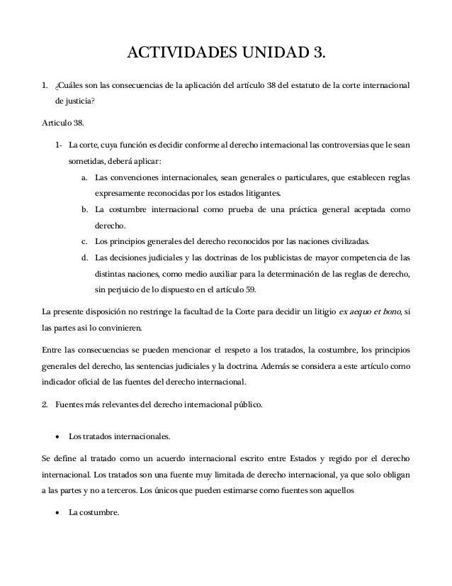 ACTIVIDADES UNIDAD 3. 1. ¿Cuáles son las consecuencias de la aplicación del artículo 38 del estatuto de la corte internaci...