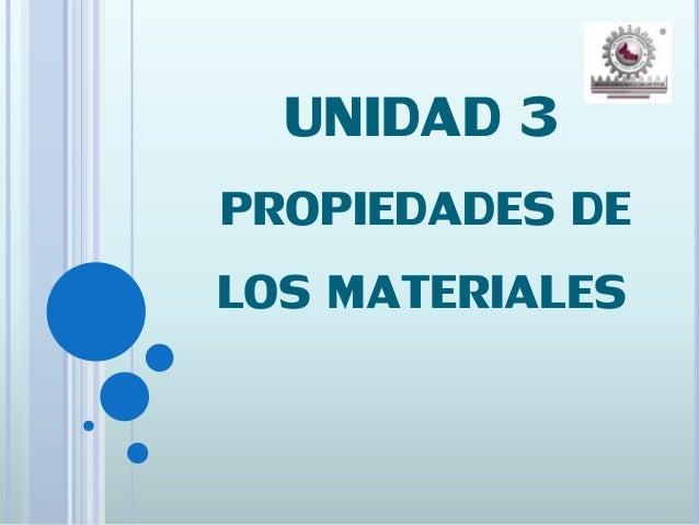UNIDAD 3 PROPIEDADES DE LOS MATERIALES