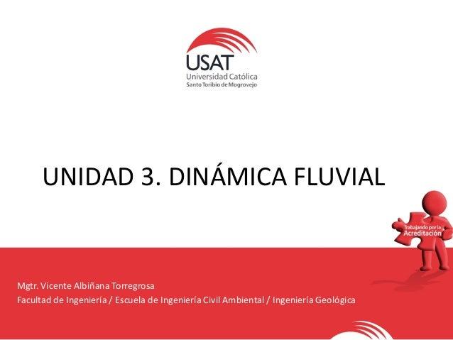 UNIDAD 3. DINÁMICA FLUVIAL Mgtr. Vicente Albiñana Torregrosa Facultad de Ingeniería / Escuela de Ingeniería Civil Ambienta...