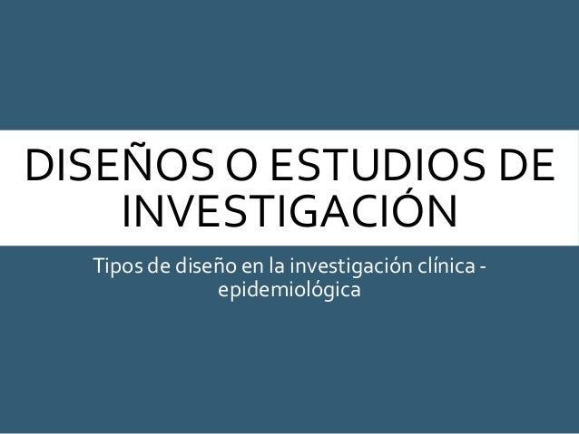 DISEÑOS O ESTUDIOS DE INVESTIGACIÓN Tipos de diseño en la investigación clínica - epidemiológica