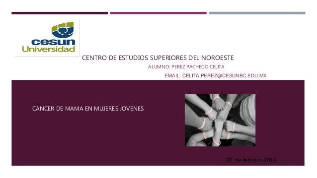 CENTRO DE ESTUDIOS SUPERIORES DEL NOROESTE ALUMNO: PEREZ PACHECO CELITA EMAIL: CELITA.PEREZ@CESUNBC.EDU.MX CANCER DE MAMA ...