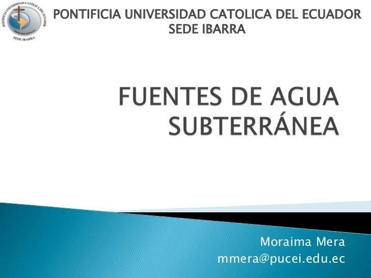 FUENTES DE AGUA SUBTERRÁNEA<br />PONTIFICIA UNIVERSIDAD CATOLICA DEL ECUADORSEDE IBARRA<br />Moraima Mera<br />mmera@pucei...
