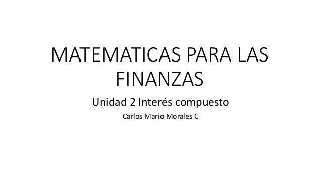 MATEMATICAS PARA LAS FINANZAS Unidad 2 Interés compuesto Carlos Mario Morales C