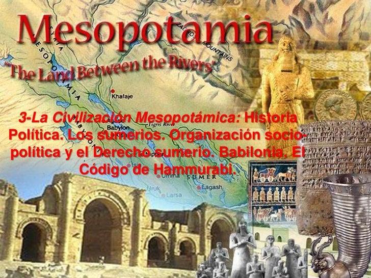 3-La Civilización Mesopotámica: HistoriaPolítica. Los sumerios. Organización socio-política y el Derecho sumerio. Babiloni...