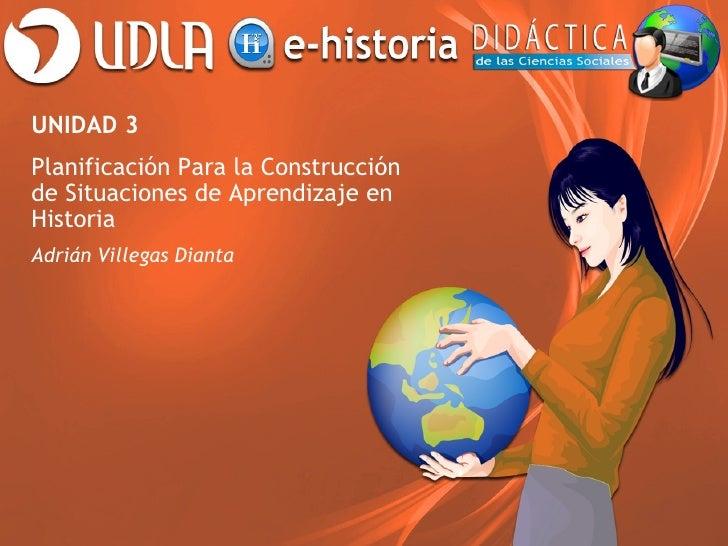 UNIDAD 3Planificación Para la Construcciónde Situaciones de Aprendizaje enHistoriaAdrián Villegas Dianta