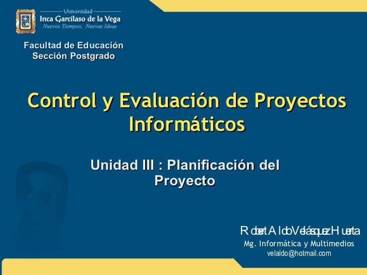 Control y Evaluación de Proyectos Informáticos Unidad III : Planificación del Proyecto Facultad de Educación Sección Postg...