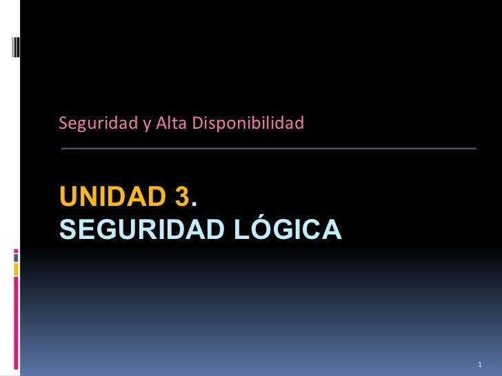 Seguridad y Alta DisponibilidadUNIDAD 3.SEGURIDAD LÓGICA                                  1
