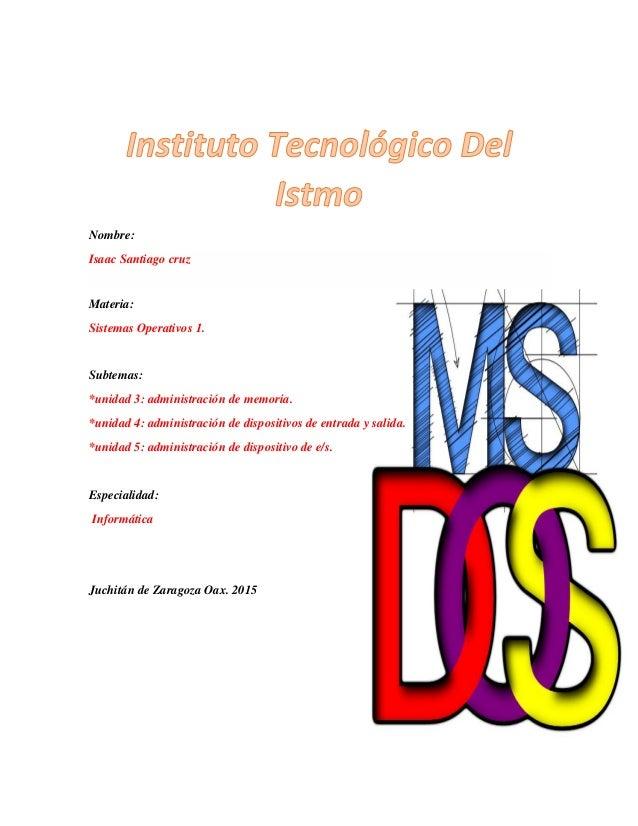 Nombre: Isaac Santiago cruz Materia: Sistemas Operativos 1. Subtemas: *unidad 3: administración de memoria. *unidad 4: adm...