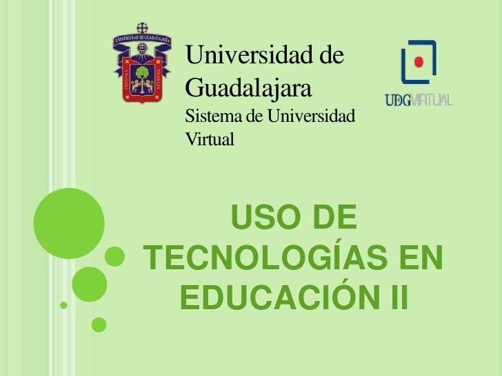 Universidad de Guadalajara<br />Sistema de Universidad Virtual<br />USO DE TECNOLOGÍAS EN EDUCACIÓN II<br />
