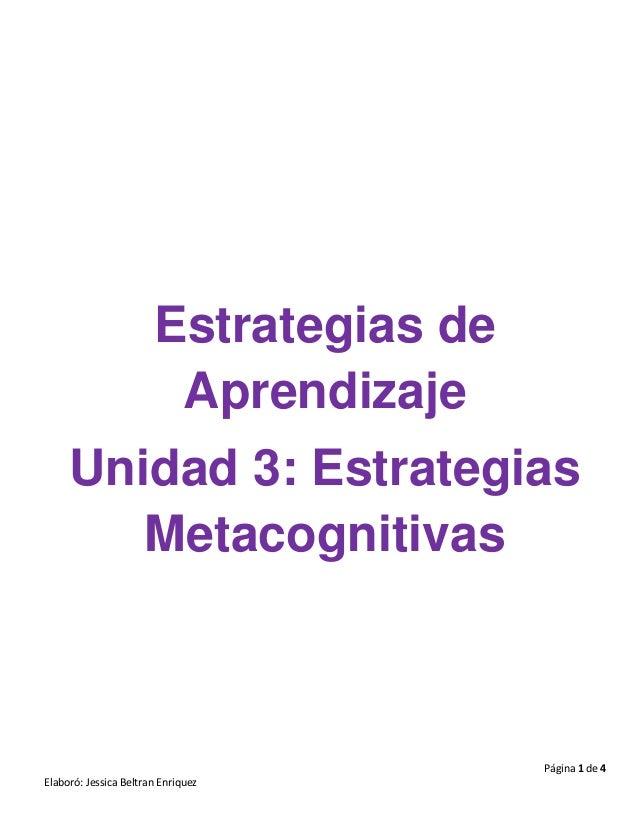 Página 1 de 4 Elaboró: Jessica Beltran Enriquez Estrategias de Aprendizaje Unidad 3: Estrategias Metacognitivas