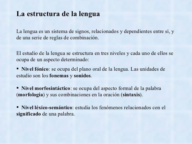 La estructura de la lengua La lengua es un sistema de signos, relacionados y dependientes entre sí, y de una serie de regl...