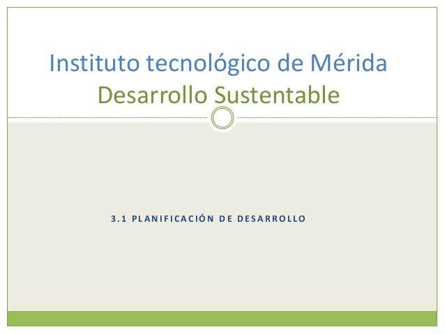 Instituto tecnológico de Mérida     Desarrollo Sustentable     3.1 PLANIFICACIÓN DE DESARROLLO