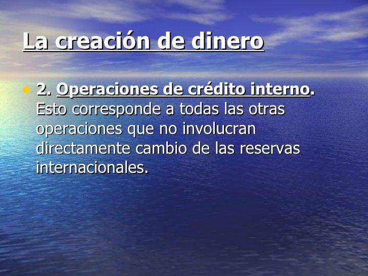 La creación de dinero• 2. Operaciones de crédito interno. Esto corresponde a todas las otras operaciones que no involucran...