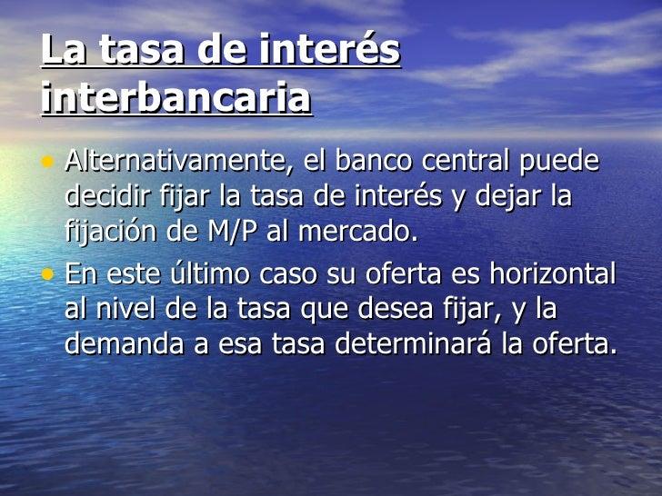 La tasa de interésinterbancaria• Alternativamente, el banco central puede  decidir fijar la tasa de interés y dejar la  fi...