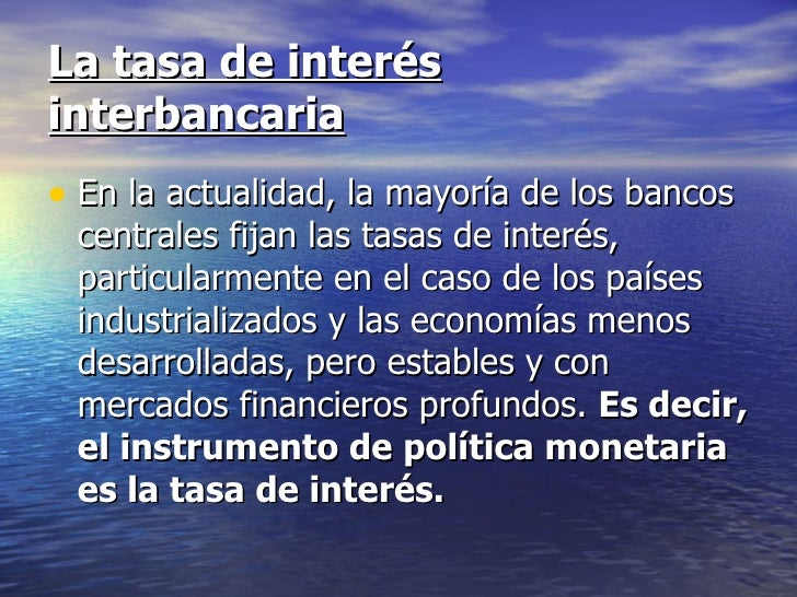 La tasa de interésinterbancaria• En la actualidad, la mayoría de los bancos centrales fijan las tasas de interés, particul...