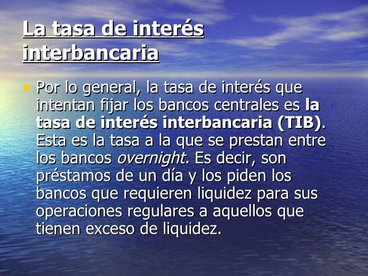 La tasa de interésinterbancaria• Por lo general, la tasa de interés que intentan fijar los bancos centrales es la tasa de ...