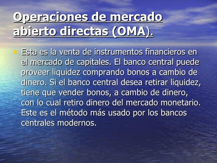Operaciones de mercadoabierto directas (OMA).• Esta es la venta de instrumentos financieros en  el mercado de capitales. E...