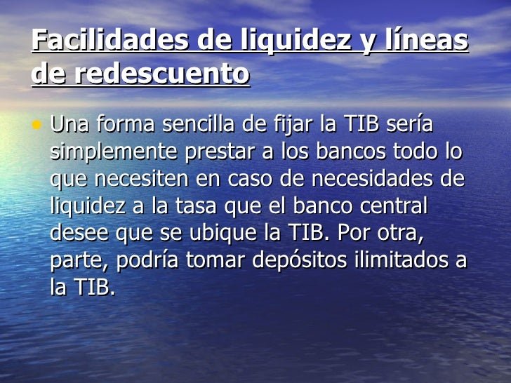 Facilidades de liquidez y líneasde redescuento• Una forma sencilla de fijar la TIB sería simplemente prestar a los bancos ...