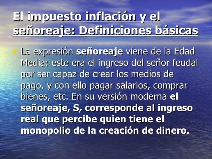 El impuesto inflación y elseñoreaje: Definiciones básicas• La expresión señoreaje viene de la Edad Media: este era el ingr...