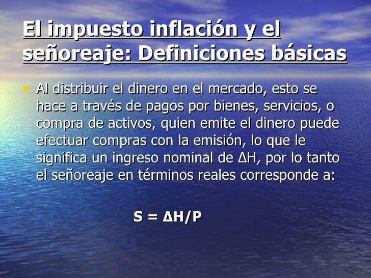 El impuesto inflación y elseñoreaje: Definiciones básicas• Al distribuir el dinero en el mercado, esto se  hace a través d...