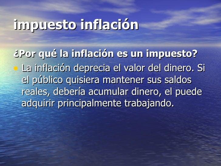 impuesto inflación¿Por qué la inflación es un impuesto?• La inflación deprecia el valor del dinero. Si  el público quisier...