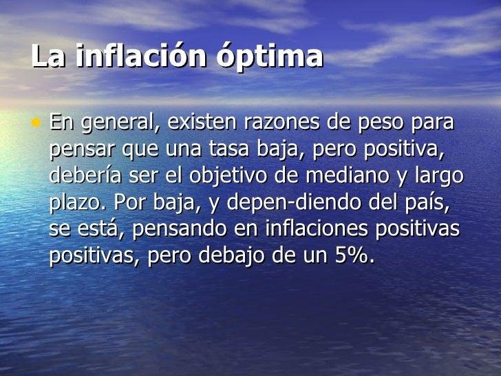 La inflación óptima• En general, existen razones de peso para pensar que una tasa baja, pero positiva, debería ser el obje...