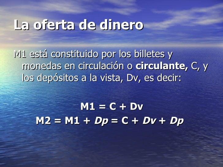 La oferta de dineroM1 está constituido por los billetes y monedas en circulación o circulante, C, y los depósitos a la vis...