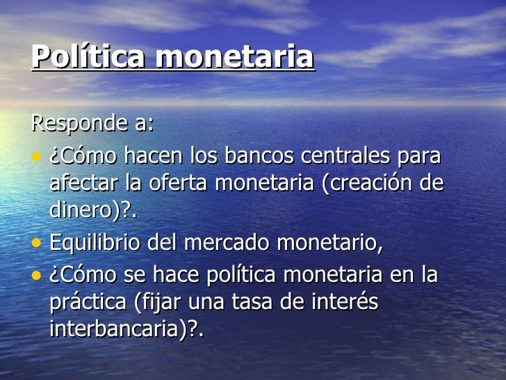 Política monetariaResponde a:• ¿Cómo hacen los bancos centrales para  afectar la oferta monetaria (creación de  dinero)?.•...