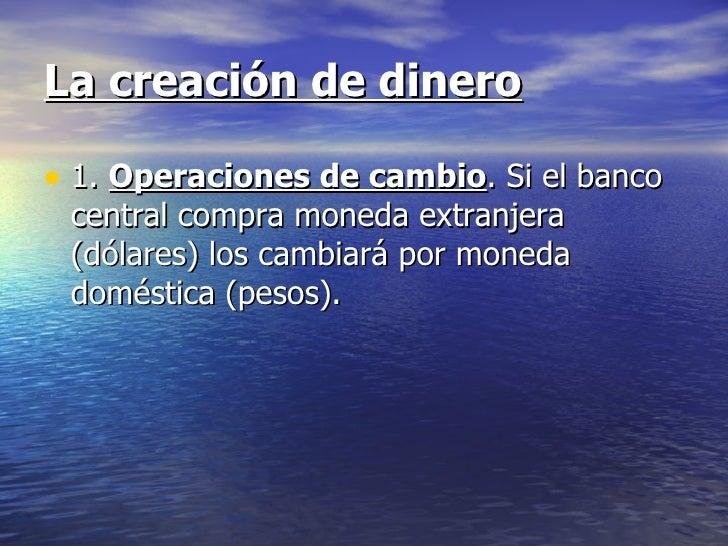 La creación de dinero• 1. Operaciones de cambio. Si el banco central compra moneda extranjera (dólares) los cambiará por m...