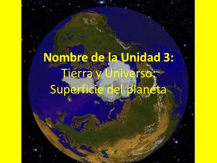 Nombre de la Unidad 3:   Tierra y Universo: Superficie del planeta