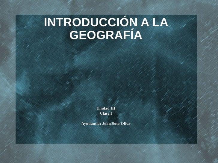 INTRODUCCIÓN A LA    GEOGRAFÍA            Unidad III             Clase I     Ayudantía: Juan Soto Oliva
