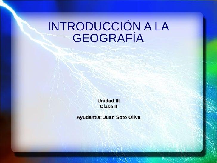 INTRODUCCIÓN A LA    GEOGRAFÍA            Unidad III             Clase II    Ayudantía: Juan Soto Oliva