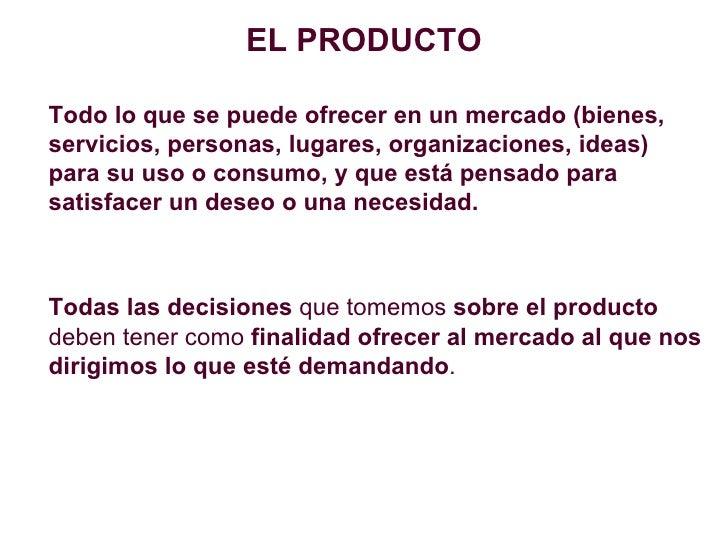 <ul><li>EL PRODUCTO </li></ul><ul><li>Todo lo que se puede ofrecer en un mercado (bienes, servicios, personas, lugares, or...