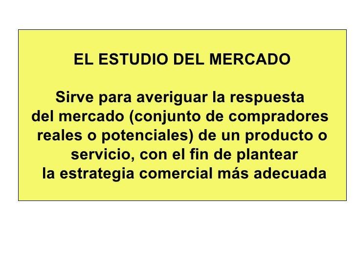 EL ESTUDIO DEL MERCADO Sirve para averiguar la respuesta  del mercado (conjunto de compradores  reales o potenciales) de u...