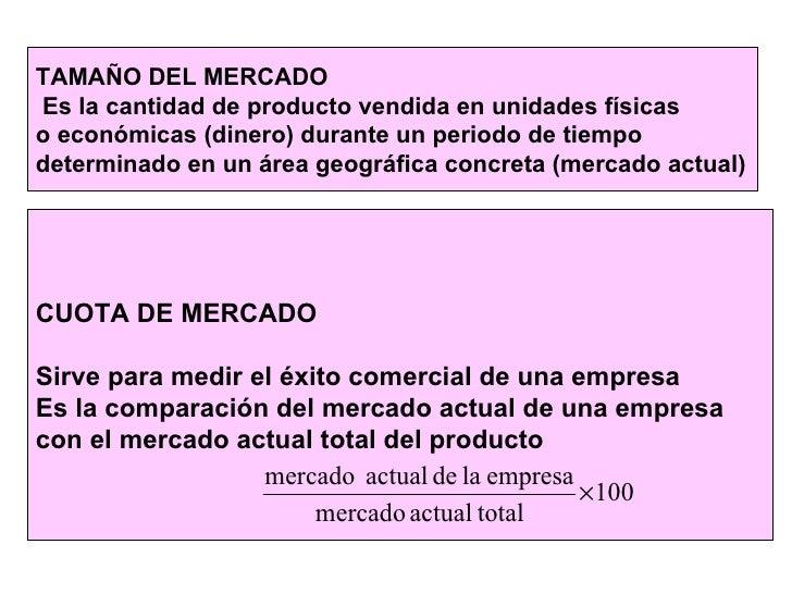 TAMAÑO DEL MERCADO Es la cantidad de producto vendida en unidades físicas  o económicas (dinero) durante un periodo de tie...