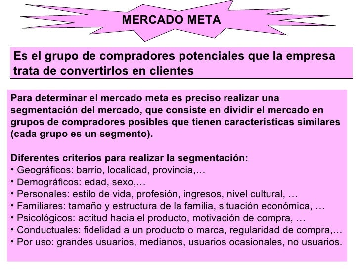 MERCADO META Es el grupo de compradores potenciales que la empresa  trata de convertirlos en clientes <ul><li>Para determi...
