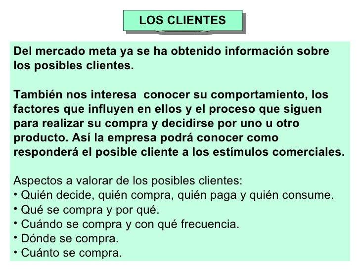 LOS CLIENTES <ul><li>Del mercado meta ya se ha obtenido información sobre los posibles clientes.  </li></ul><ul><li>Tambié...