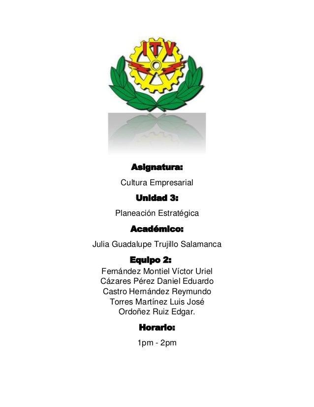 Asignatura: Cultura Empresarial Unidad 3: Planeación Estratégica Académico: Julia Guadalupe Trujillo Salamanca Equipo 2: F...