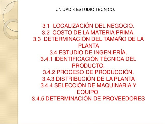 UNIDAD 3 ESTUDIO TÉCNICO.3.1 LOCALIZACIÓN DEL NEGOCIO.3.2 COSTO DE LA MATERIA PRIMA.3.3 DETERMINACIÓN DEL TAMAÑO DE LAPLAN...