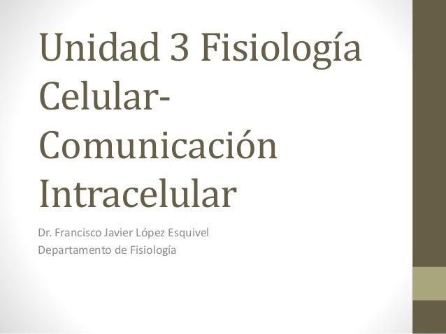 Unidad 3 Fisiología Celular- Comunicación Intracelular Dr. Francisco Javier López Esquivel Departamento de Fisiología