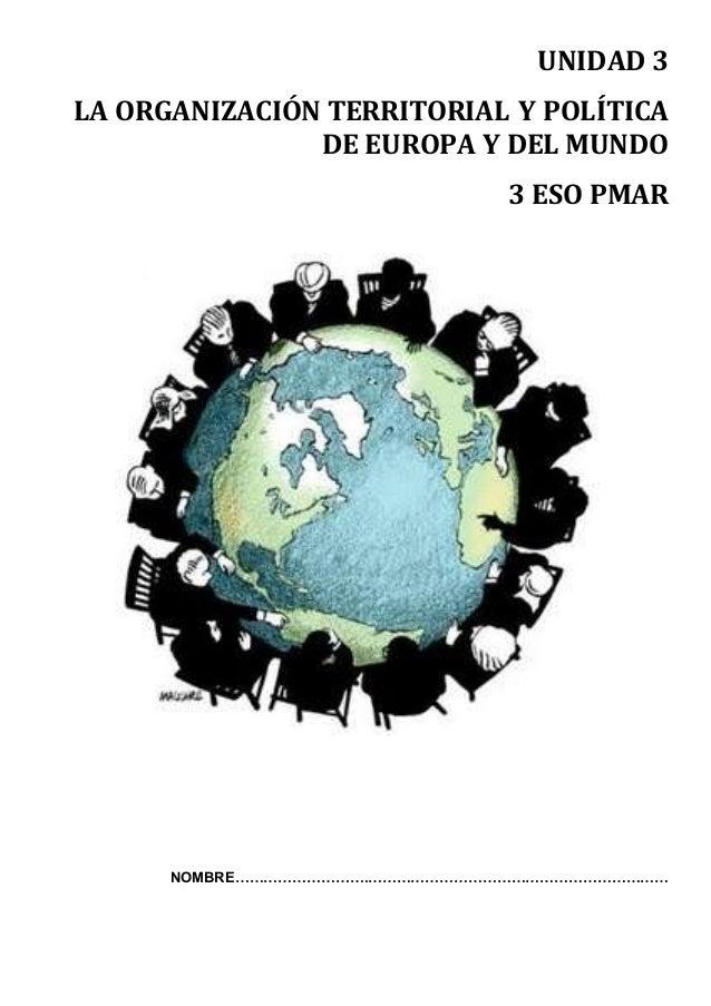 UNIDAD 3 LA ORGANIZACIÓN TERRITORIAL Y POLÍTICA DE EUROPA Y DEL MUNDO 3 ESO PMAR NOMBRE……………………….………………………………………………………