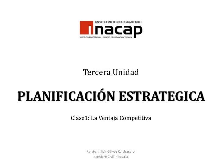 Tercera UnidadPLANIFICACIÓN ESTRATEGICAClase1: La Ventaja Competitiva<br />Relator: Illich Gálvez Calabacero<br />Ingenier...