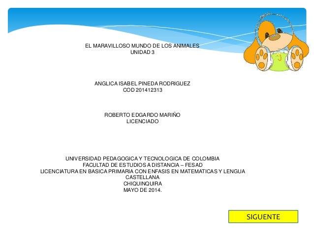 EL MARAVILLOSO MUNDO DE LOS ANIMALES UNIDAD 3 ANGLICA ISABEL PINEDA RODRIGUEZ COD 201412313 ROBERTO EDGARDO MARIÑO LICENCI...