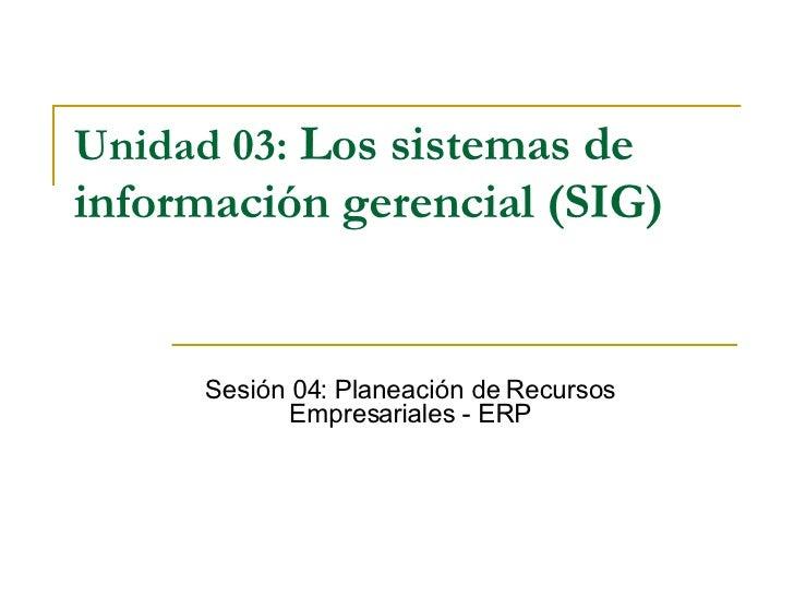Unidad 03:   Los sistemas de información gerencial (SIG)   Sesión 04: Planeación de Recursos Empresariales - ERP
